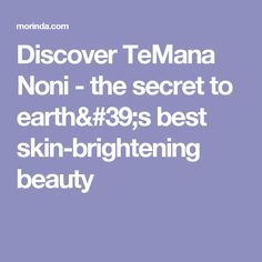 Discover TeMana Noni - the secret to earth's best skin-brightening beauty