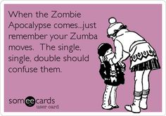 When the Zombie Apocalypse comes...just remember your Zumba moves. The single, single, double should confuse them.