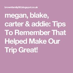 megan, blake, carter & addie: Tips To Remember That Helped Make Our Trip Great!