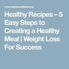 Healthy Recipes – 5 Easy Steps to Creating a Healthy Meal | Weight Loss For Success