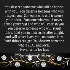 Lessons Learned in Life | You deserve someone who's real and loyal. - FROM HERE TO GOD'S EAR....I believe it's TOO LATE in my life...and have lost faith that this even exists since I was positive that I had the above!!!!!