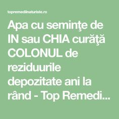 Apa cu seminţe de IN sau CHIA curăţă COLONUL de reziduurile depozitate ani la rând - Top Remedii Naturiste Health And Beauty, Health And Wellness, Health Fitness, Loving Your Body, How To Get Rid, Alter, Good To Know, Body Care, Natural Remedies