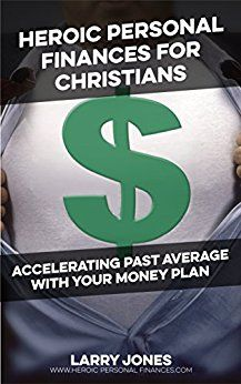 Heroic Personal Finances for Christians: Accelerating Past Average With Your Money Plan by [Jones, Larry W.]