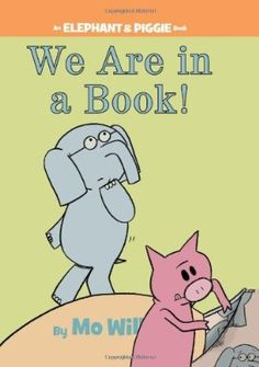 Mo Willems, We Are in a Book! (All Elephant and Piggie Books are Wonderful. They're funny, support social/emotional development, and great for beginning readers.)