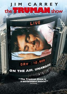 """Movie: """"The Truman Show,"""" - 1998 Jim Carrey film which chronicles the life of a man who is initially unaware that he is living in a constructed reality television show, broadcast around the clock to billions of people across the globe. Truman becomes suspicious of his perceived reality and embarks on a quest to discover the truth about his life."""