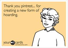 Thank you pintrest.... for creating a new form of hoarding.