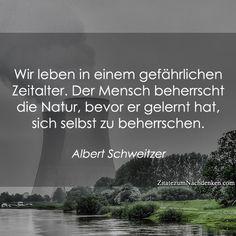 Wir leben in einem gefährlichen Zeitalter. Der Mensch beherrscht die Natur, bevor er gelernt hat, sich selbst zu beherrschen. -Albert Schweitzer