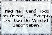 http://tecnoautos.com/wp-content/uploads/imagenes/tendencias/thumbs/mad-max-gano-todo-los-oscar-excepto-los-que-de-verdad-importaban.jpg Mad Max Fury Road. Mad Max ganó todo los Oscar... excepto los que de verdad importaban, Enlaces, Imágenes, Videos y Tweets - http://tecnoautos.com/actualidad/mad-max-fury-road-mad-max-gano-todo-los-oscar-excepto-los-que-de-verdad-importaban/