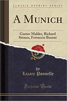 Télécharger A Munich: Gustav Mahler, Richard Strauss, Ferruccio Busoni (Classic Reprint) Gratuit