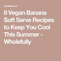 8 Vegan Banana Soft Serve Recipes to Keep You Cool This Summer - Wholefully