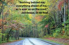 """Nothing behind me, everything ahead of me, as is ever so on the road"" ... On the Road ~ Jack Kerouac"