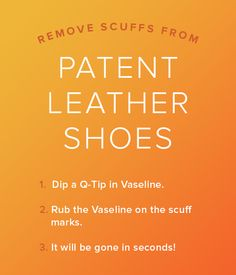 Remove scuff marks from patent leather shoes using Vaseline and a Q-tip.