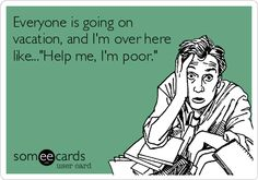 "HAHA ... this is EXACTLY what I think when everyone is going on  on about all of their expensive vacations ... In my head I'm laughing uncontrollably and saying ""Help me, I'm poor."""