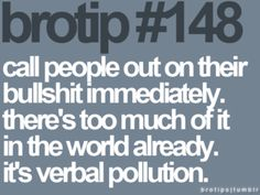 Brotips #148 - 'Call people out on their bullshit immediately. There's too much of it in the world already. It's verbal pollution.'
