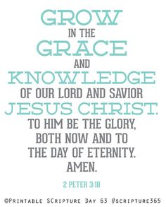 2nd Peter 3:18 (NKJV) ~ But grow in the grace and knowledge of our Lord and Savior Jesus Christ.     To Him be the glory both now and forever. Amen.