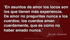 En asuntos de amor los locos son los que tienen más experiencia. De amor no preguntes nunca a los cuerdos; los cuerdos aman cuerdamente, que es como no haber amado nunca.