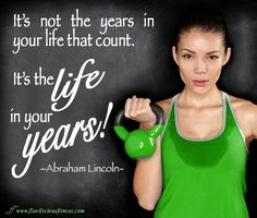 It's the life in your years!!   Best Women's Motivation: http://www.flaviliciousfitness.com/blog/category/women-fitness/motivation-monday/