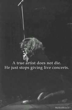 A true musician never dies, he just stops performing live. Jimmy, Janis, Freddie, Jim, Kurt, just to name a few... Rock Gods.