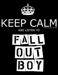 Keep Calm and Listen To Fall Out Boy.  In my opinion, thanks for the memories is their best song!