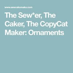 The Sew*er, The Caker, The CopyCat Maker: Ornaments