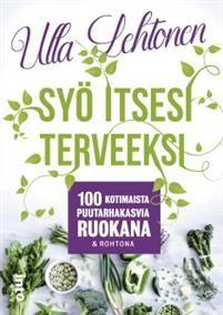 Ulla Lehtonen: Syö itsesi terveeksi. Into-kustannus 2016
