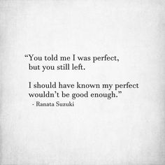 """You told me I was perfect, but you still left. I should have known my perfect wouldn't be good enough."" - Ranata Suzuki * missing you, I miss him, love, relationship, beautiful, words, quotes, story, quote, sad, breakup, broken heart, heartbroken, soulmate, fate, poem, tu me manques, word porn, relatable, thoughts, feelings, hugot, afraid, emotional * pinterest.com/ranatasuzuki"
