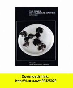Power of Theatrical Madness Photographs by Robert Mapplethorpe (9780905263908) Jan Fabre, Robert Mapplethorpe, John Mitchell, Kathy Acker, Germano Celant , ISBN-10: 0905263901  , ISBN-13: 978-0905263908 ,  , tutorials , pdf , ebook , torrent , downloads , rapidshare , filesonic , hotfile , megaupload , fileserve