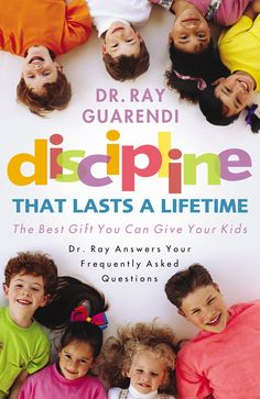 Discipline That Lasts a Lifetime: The Best Gift You Can Give Your Kids: Dr. Ray Answers Your Frequently Asked Questions