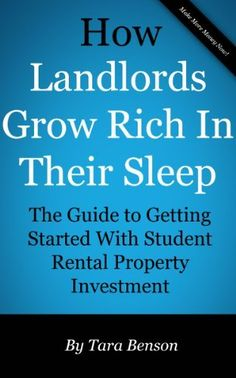 How Landlords Grow Rich In Their Sleep: The Guide To Getting Started With Student Rental Property Investment by Tara Benson. $2.99. 26 pages. Author: Tara Benson
