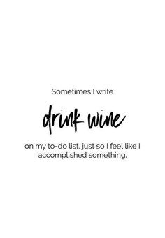 "Sometimes I write ""drink wine"" on my to-do list, just so I feel like I accomplished something #WineQuotes"
