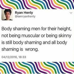 """My boyfriend grew up being extremely athletic, but also a bit bigger. People were so quick to judge his cover (""""but look at how fat he is! it's not a competition when you already know who the loser will be!"""") that even when he beat them, his accomplishments meant nothing to him. To this day, he is still severely self-conscious of his stretch marks, even though I tell him I love them.. Body shaming is JUST as hurtful to men. Don't do it. Period"""