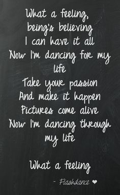 ❤ Flashdance What a Feeling...Take your passion and make it happen...what a feeling! This quote courtesy of @Pinstamatic (http://pinstamatic.com)