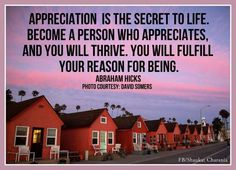 Appreciation is the secret to life. Become a person who appreciates, and you will thrive. You will fulfill your reason for being. -Abraham