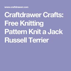 Craftdrawer Crafts: Free Knitting Pattern Knit a Jack Russell Terrier
