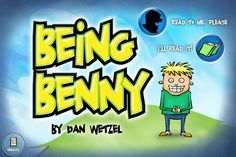"""Being Benny ($0.99) A fresh, original story with humor, depth and heart. An excellent choice for the reluctant reader.    Features:    This application features a """"Read to Me, Please"""" option with a character voice over as well as an """"I'll Read it Myself"""" option. With either mode, your child can simply touch a phrase to have it read aloud.    • Simple to use smooth slide from page to page  • """"Ode to Benny"""" theme song and sound effects  • Fun, stylized text"""