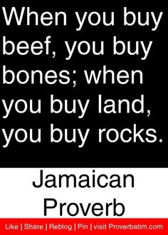 When you buy beef, you buy bones; when you buy land, you buy rocks. - Jamaican Proverb #proverbs #quotes