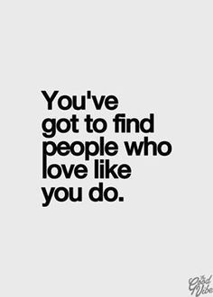 You've got to find people who love like you do. #lovequotes