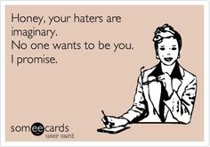 Your haters are imaginary haha