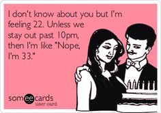 "I don't know about you but I've feeling 22. Unless we stay out past 10 pm. Then I'm like, ""Nope, I'm 33."" ECARD"
