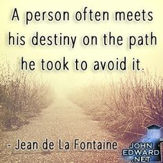 """""""A person often meets his destiny on the path he took to avoid it.""""-Jean de La Fontaine #evolvewithjohnedward #psychicmediumje"""