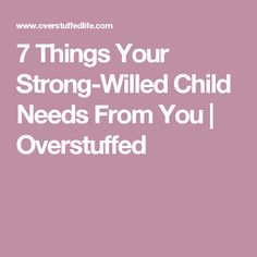 7 Things Your Strong-Willed Child Needs From You | Overstuffed
