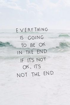 Everything is going to be ok in the end, if it's not then it's not the end.