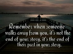 Remember when someone walks away from you, it's not the end of your story, it's the end of their part in your story.