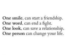 One smile ~ can start a friendship One word ~ can end a fight One look ~ can save a relationship One person ~ can change your life