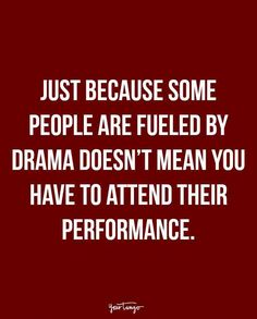 """""""Just because some people are fueled by drama doesn't mean you have to attend their performance."""""""