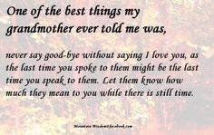 you have no idea how true this is until you lose someone without the ability to tell them. I Love You!
