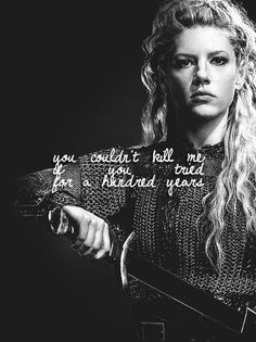 You couldn't kill me if you tried for a hundred years -Lagertha