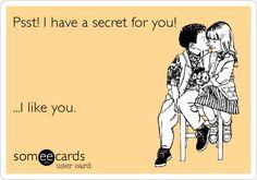 Psst! I have a secret for you! ...I like you.
