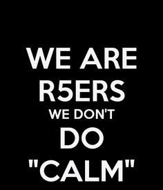 """WE ARE R5ERS WE DON'T DO """"CALM"""" - KEEP CALM AND CARRY ON Image ..."""