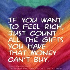 If you want to feel rich just count all the gift you have that money can't buy.